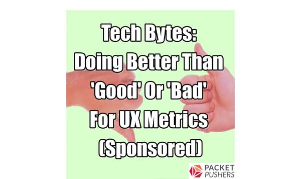 Doing Better Than 'Good' Or 'Bad' For UX Metrics - Packet Pushers