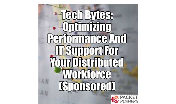 Optimizing Performance And IT Support For Your Distributed Workforce - Packet Pushers